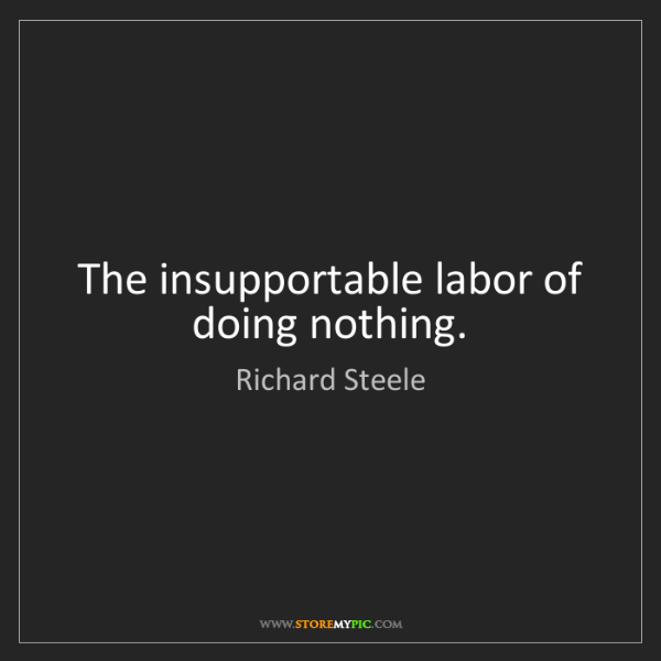 Richard Steele: The insupportable labor of doing nothing.