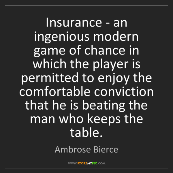Ambrose Bierce: Insurance - an ingenious modern game of chance in which...