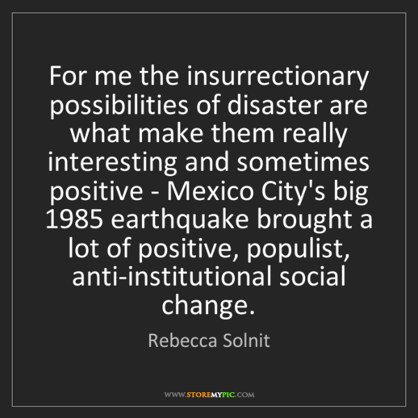 Rebecca Solnit: For me the insurrectionary possibilities of disaster...