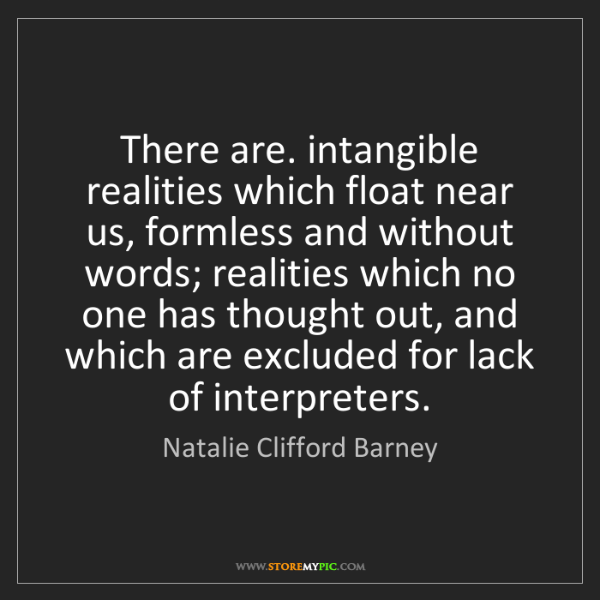 Natalie Clifford Barney: There are. intangible realities which float near us,...