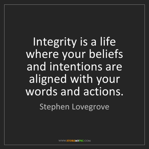 Stephen Lovegrove: Integrity is a life where your beliefs and intentions...