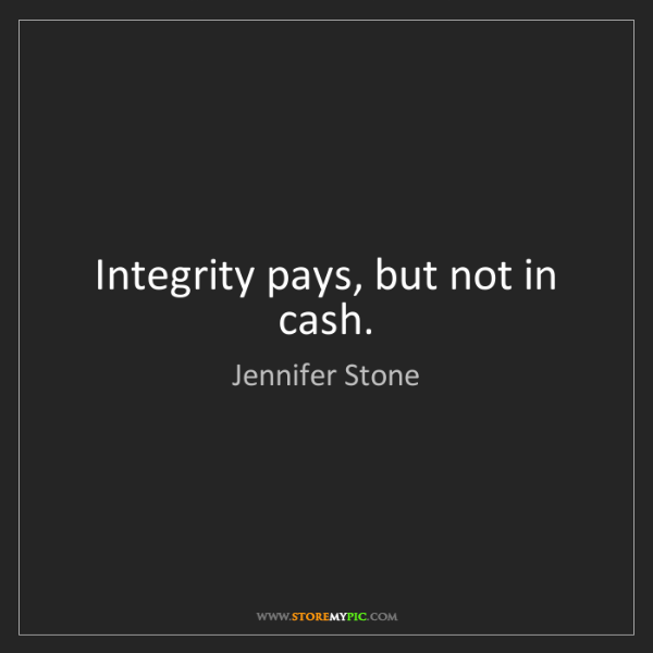 Jennifer Stone: Integrity pays, but not in cash.
