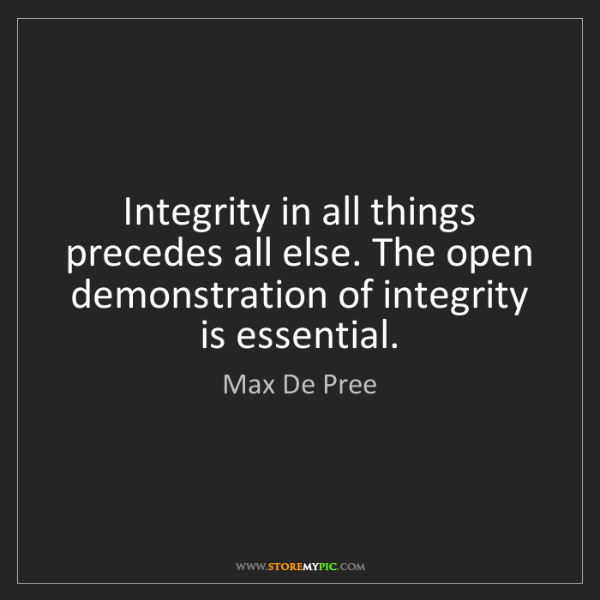Max De Pree: Integrity in all things precedes all else. The open demonstration...