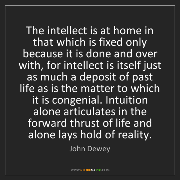 John Dewey: The intellect is at home in that which is fixed only...