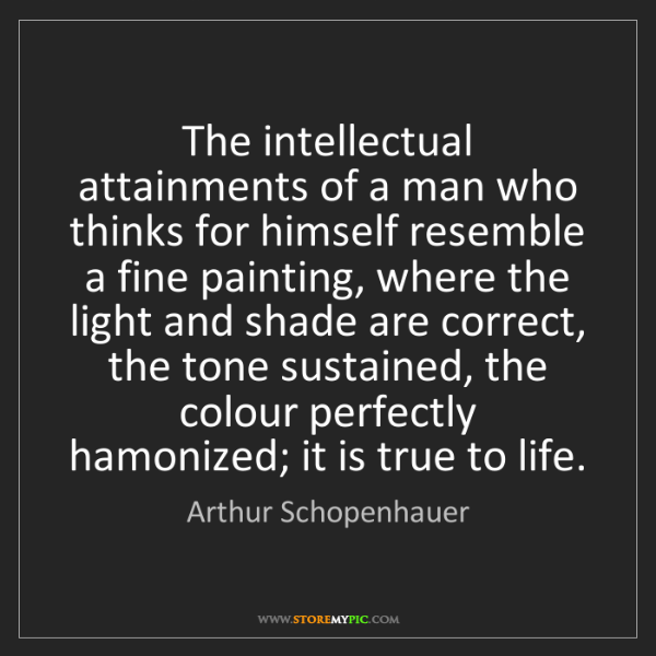 Arthur Schopenhauer: The intellectual attainments of a man who thinks for...