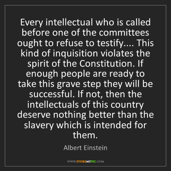 Albert Einstein: Every intellectual who is called before one of the committees...