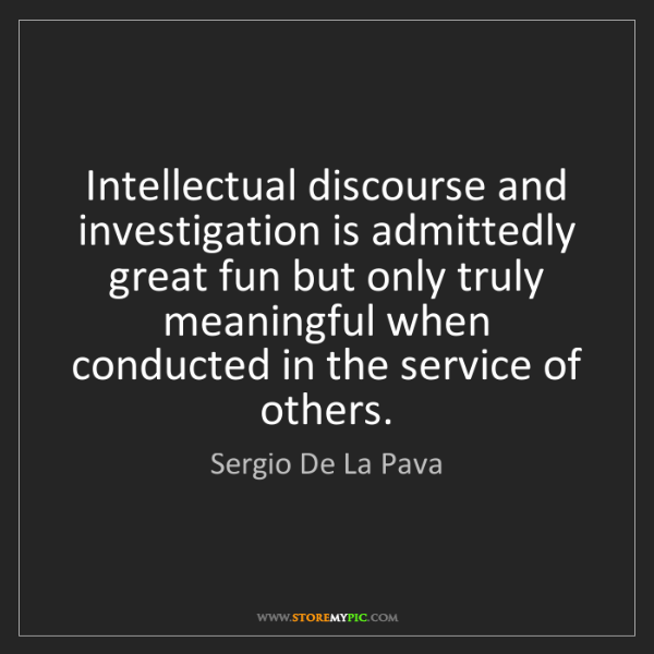 Sergio De La Pava: Intellectual discourse and investigation is admittedly...