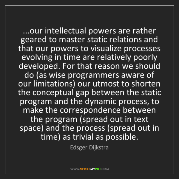 Edsger Dijkstra: ...our intellectual powers are rather geared to master...