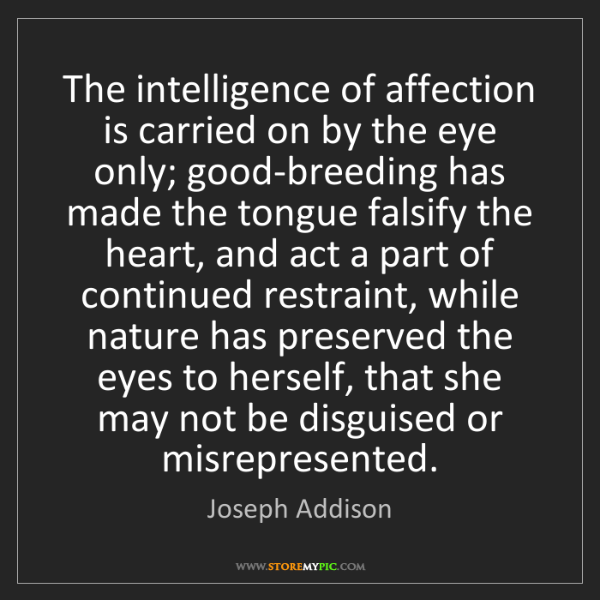 Joseph Addison: The intelligence of affection is carried on by the eye...