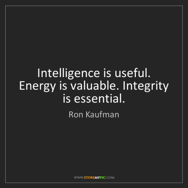 Ron Kaufman: Intelligence is useful. Energy is valuable. Integrity...