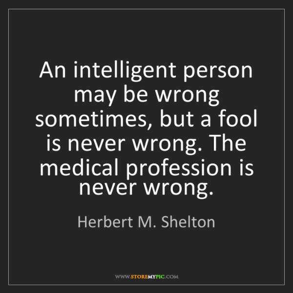 Herbert M. Shelton: An intelligent person may be wrong sometimes, but a fool...