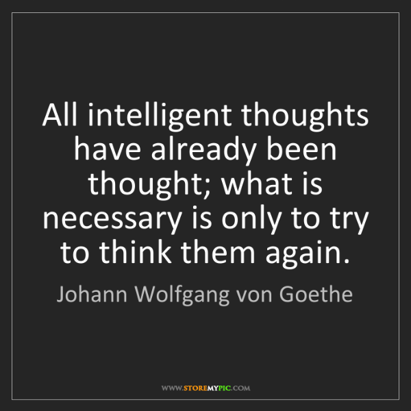 Johann Wolfgang von Goethe: All intelligent thoughts have already been thought; what...