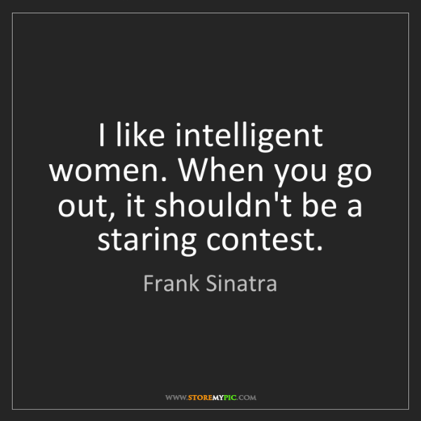 Frank Sinatra: I like intelligent women. When you go out, it shouldn't...
