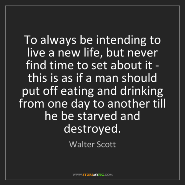 Walter Scott: To always be intending to live a new life, but never...