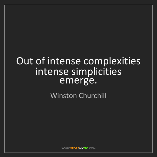 Winston Churchill: Out of intense complexities intense simplicities emerge.