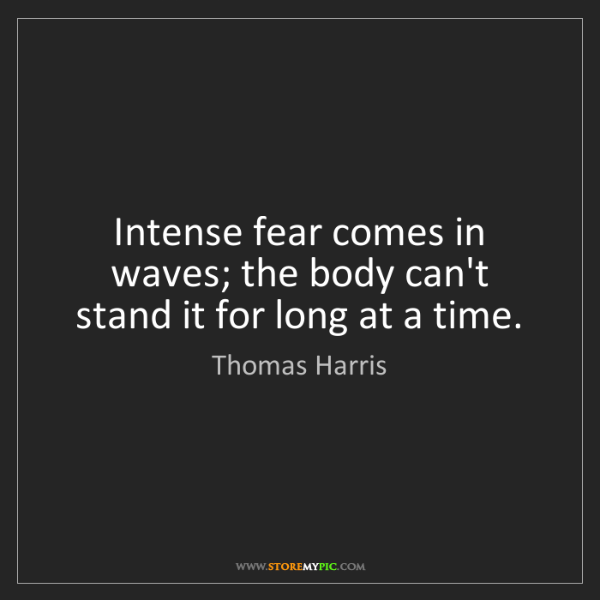 Thomas Harris: Intense fear comes in waves; the body can't stand it...