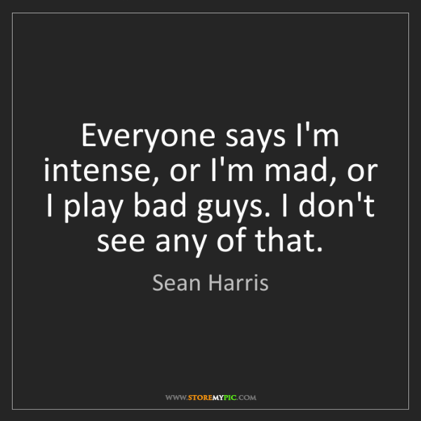 Sean Harris: Everyone says I'm intense, or I'm mad, or I play bad...