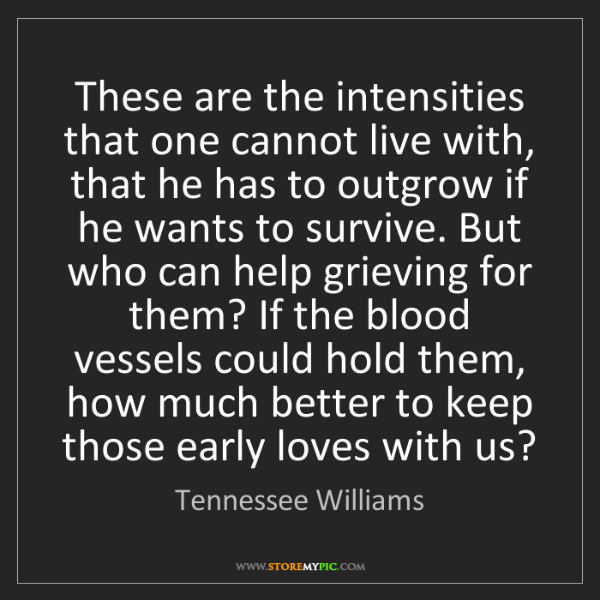 Tennessee Williams: These are the intensities that one cannot live with,...