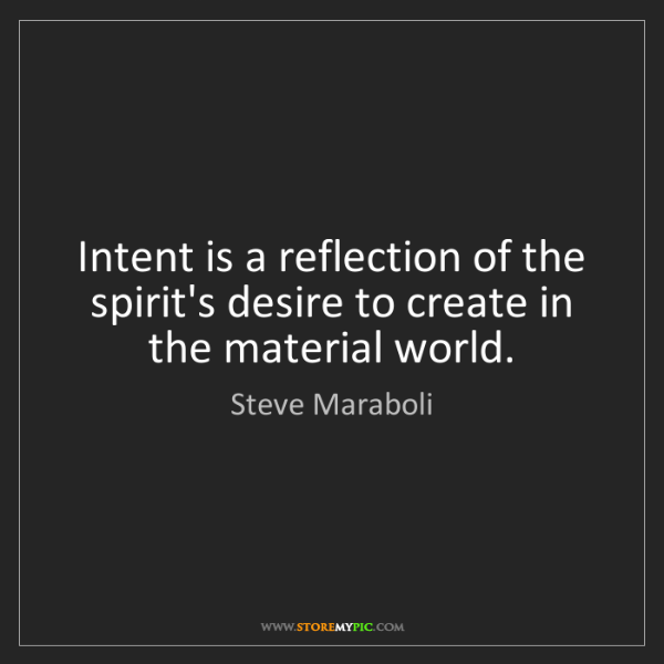 Steve Maraboli: Intent is a reflection of the spirit's desire to create...