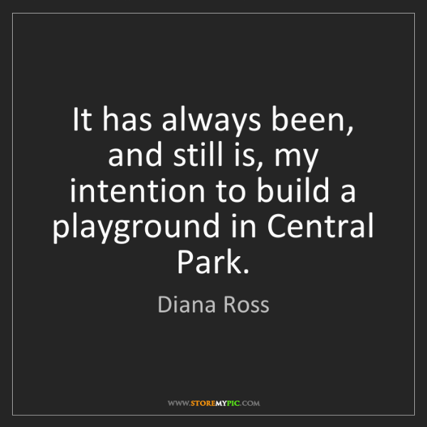 Diana Ross: It has always been, and still is, my intention to build...