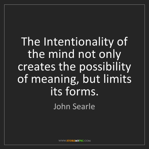 John Searle: The Intentionality of the mind not only creates the possibility...