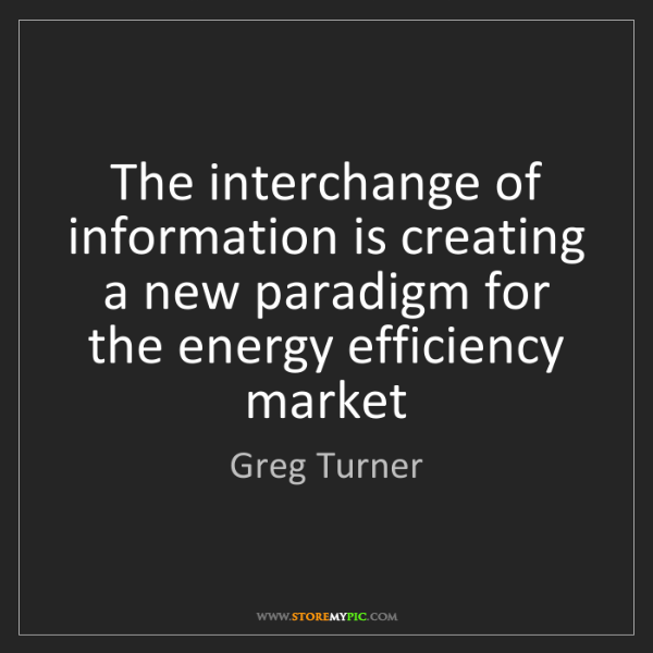 Greg Turner: The interchange of information is creating a new paradigm...