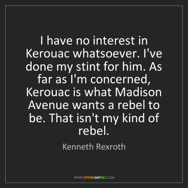 Kenneth Rexroth: I have no interest in Kerouac whatsoever. I've done my...