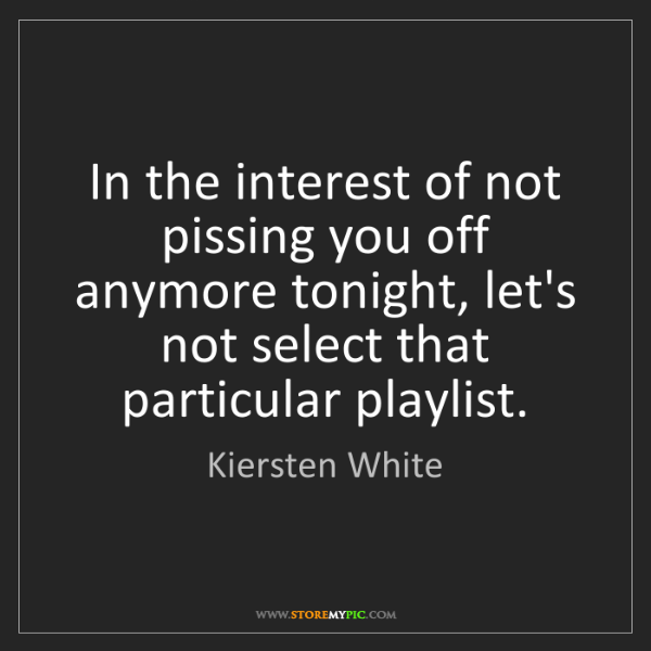 Kiersten White: In the interest of not pissing you off anymore tonight,...