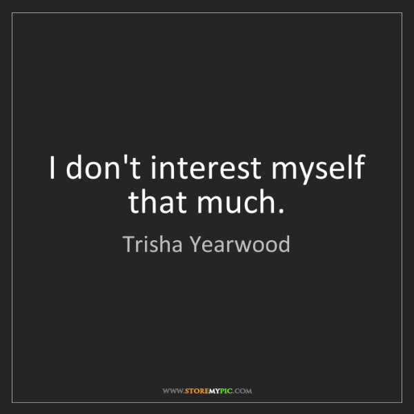 Trisha Yearwood: I don't interest myself that much.