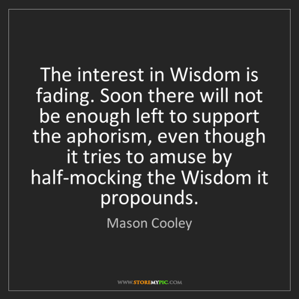 Mason Cooley: The interest in Wisdom is fading. Soon there will not...