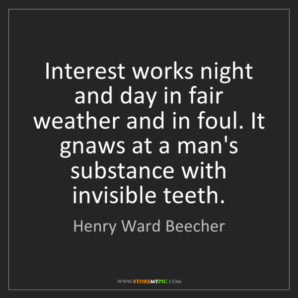 Henry Ward Beecher: Interest works night and day in fair weather and in foul....