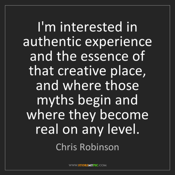 Chris Robinson: I'm interested in authentic experience and the essence...