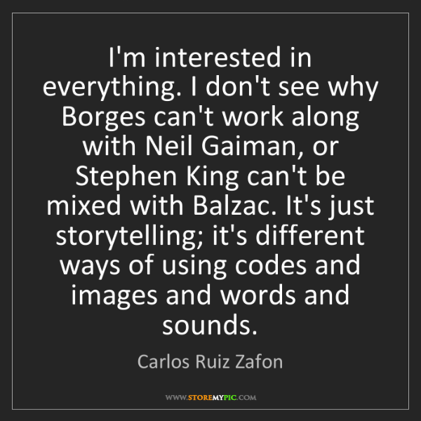Carlos Ruiz Zafon: I'm interested in everything. I don't see why Borges...