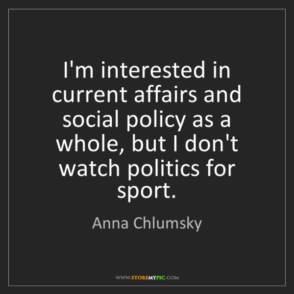 Anna Chlumsky: I'm interested in current affairs and social policy as...