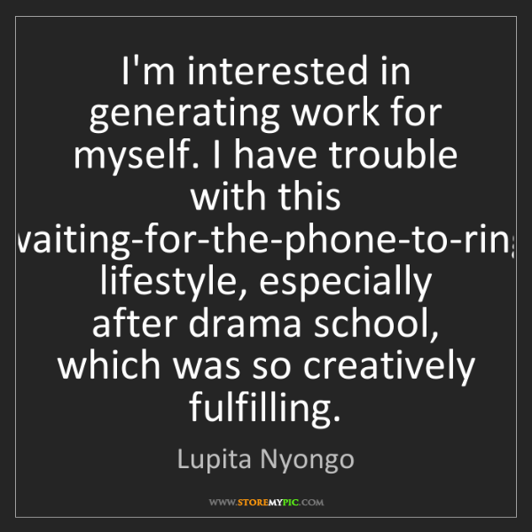 Lupita Nyongo: I'm interested in generating work for myself. I have...