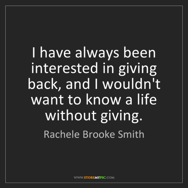 Rachele Brooke Smith: I have always been interested in giving back, and I wouldn't...