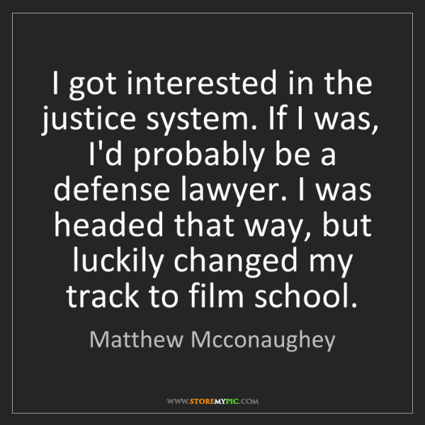 Matthew Mcconaughey: I got interested in the justice system. If I was, I'd...