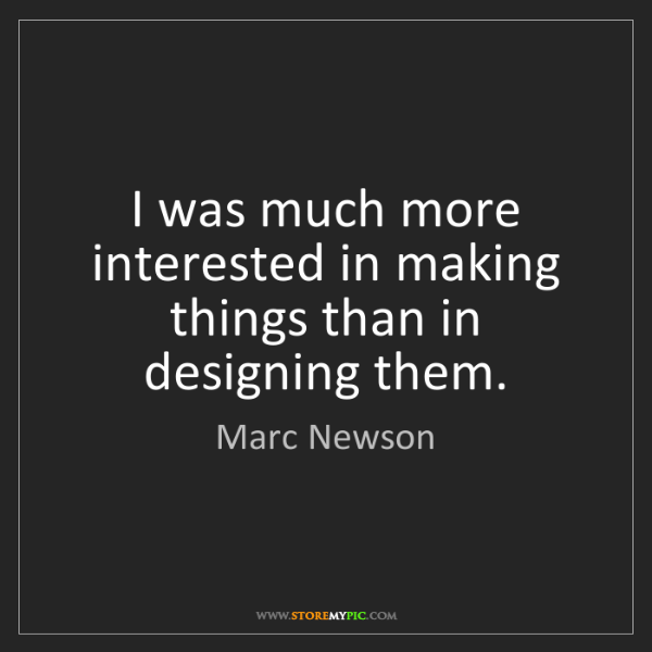Marc Newson: I was much more interested in making things than in designing...