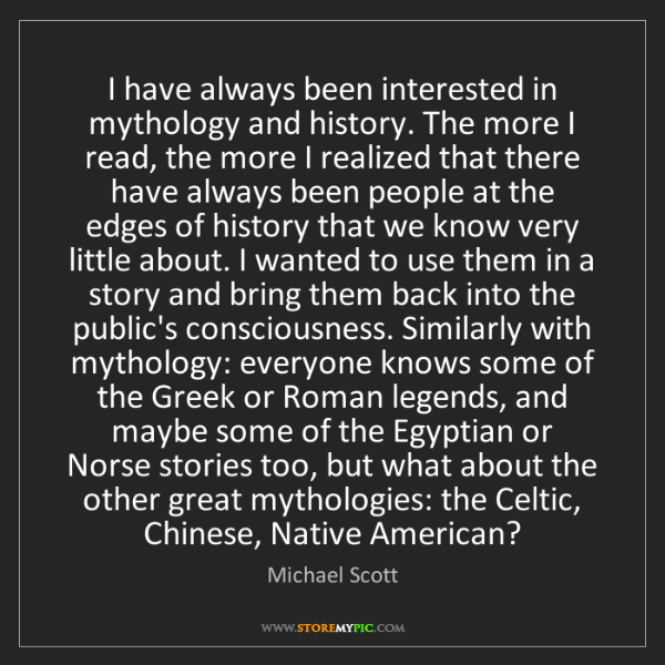Michael Scott: I have always been interested in mythology and history....