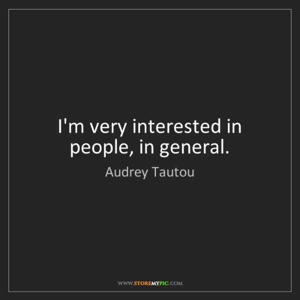 Audrey Tautou: I'm very interested in people, in general.