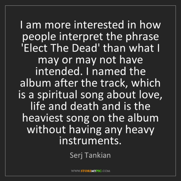 Serj Tankian: I am more interested in how people interpret the phrase...