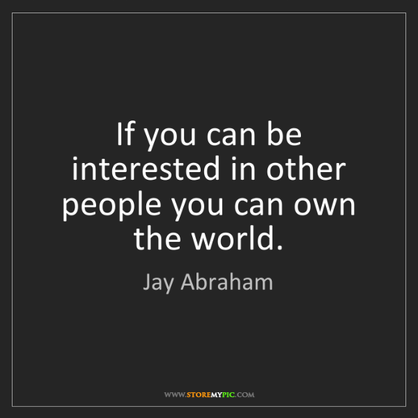 Jay Abraham: If you can be interested in other people you can own...