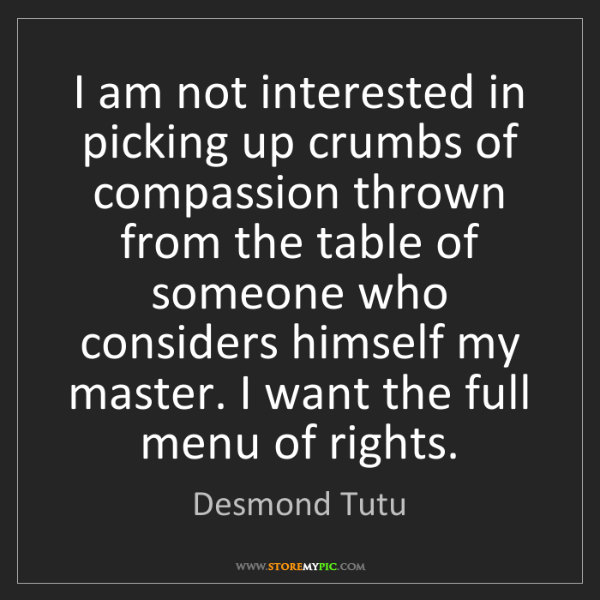 Desmond Tutu: I am not interested in picking up crumbs of compassion...