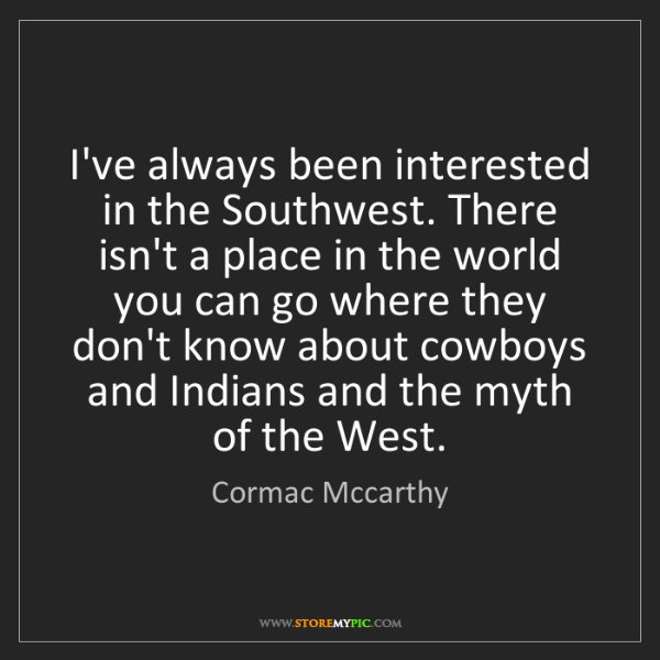 Cormac Mccarthy: I've always been interested in the Southwest. There isn't...