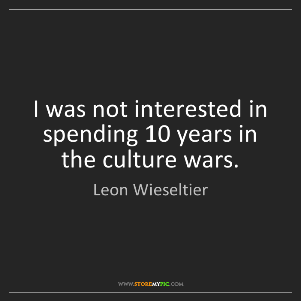 Leon Wieseltier: I was not interested in spending 10 years in the culture...