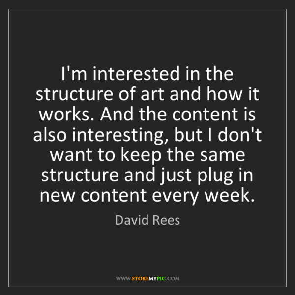 David Rees: I'm interested in the structure of art and how it works....