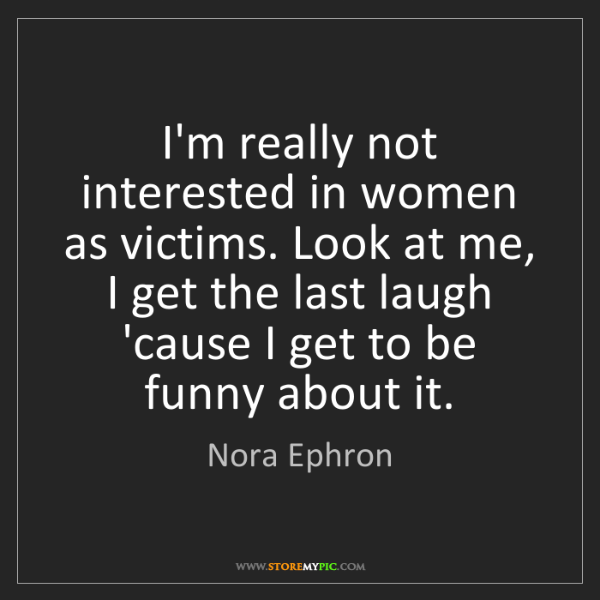 Nora Ephron: I'm really not interested in women as victims. Look at...
