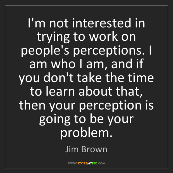 Jim Brown: I'm not interested in trying to work on people's perceptions....