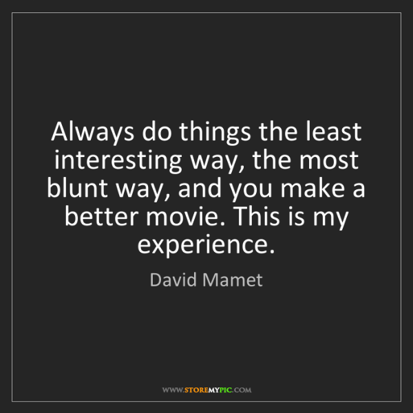 David Mamet: Always do things the least interesting way, the most...