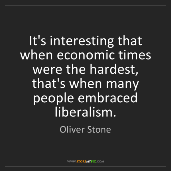 Oliver Stone: It's interesting that when economic times were the hardest,...